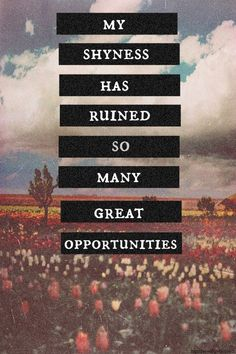 My shyness has ruined so many great opportunities.