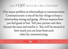 One major problem in relationships is communication. Communication is one of the key things to keeping a relationship strong and going. You will be amazed at how much you can learn by communicating.