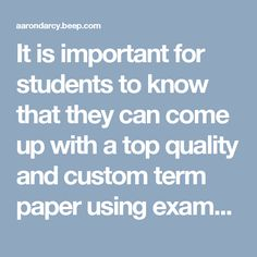 It is important for students to know that they can come up with a top quality and custom term paper using examples as it is easy and will help them make the readers understand their papers in a much better way instead of using all intellectual examples and ideas. No matter in which part of the world they live or study, it is necessary for students to write a top quality and custom paper that they can prese