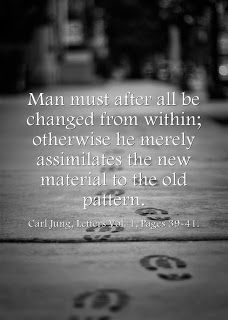 Man must after all be changed from within; otherwise he merely assimilates the new material to the old pattern. Carl Jung, Letters Vol. 1, Pages 39-41.