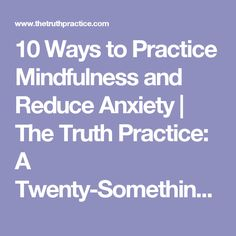 10 Ways to Practice Mindfulness and Reduce Anxiety | The Truth Practice: A Twenty-Something's Guide to Living & Loving Life