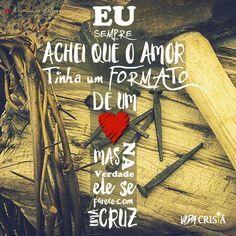 Eu Sempre Achei que o amor tinha um formato de um Coração,  mas na verdade, ele se parece com uma CRUZ.