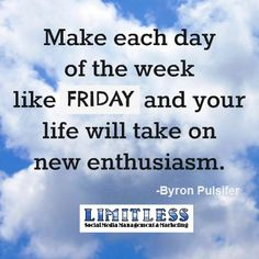 """""""Make each day of the week like FRIDAY and your life will take a new enthusiasm."""" Need to remember this, especially on Mondays!"""
