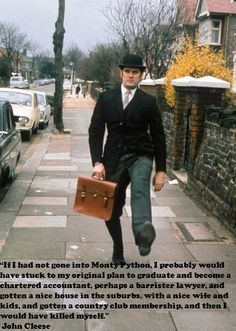 """""""If I had not gone into Monty Python,  I probably would have stuck with my original plan to graduate and become a chartered accountant, perhaps a barrister lawyer, and gotten a nice house in the suburbs, with a nice wife and kids, and gotten a country club membership, and then I would have killed myself.""""- John Cleese"""