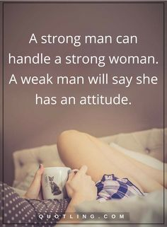 relationship quotes A strong man can handle a strong woman. A weak man will say she has an attitude.