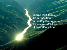 I would love to live like a river flows, carried by the surprise of its own unfolding. - Our life's journey is the task of refining our belonging so that we become more true, loving, good, and free. - John O'Donohue