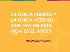 La única fuerza y la única verdad que hay en esta vida es el amor - José Martí