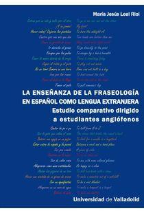 La enseñanza de la fraseología en español como lengua extranjera : estudio comparativo dirigido a estudiantes anglófonos / María Jesús Leal Riol