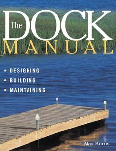 The Dock Manual is devoted entirely to planning, constructing, and maintaining residential docks on rivers, lakes, and oceans.