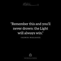 """""""Remember this and you'll never drown: the Light will always win."""" - Yasmin Mogahed"""