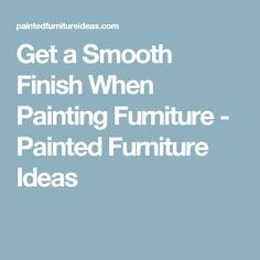Get a Smooth Finish When Painting Furniture - Painted Furniture Ideas