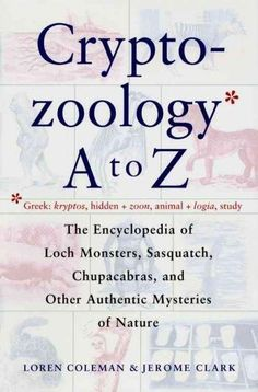 Precision Series The Cryptozoology A to Z: The Encyclopedia of Loch Monsters, Sasquatch, Chupacabras, and Other Authentic Mysterie...
