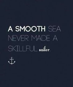 "Leadership >> I like this one a lot. ""A smooth sea never made a skillful sailor."" >> Choppy waves make for a joyful return."