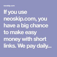 If you use neoskip.com, you have a big chance to make easy money with short links. We pay daily for eatch visit on your short link. We accept only real traffic.