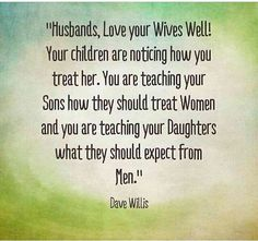 """Husbands, love your wife well! Your children are noticing how you treat her. You are teaching your sons how to treat women and you are teaching your daughters what they should expect from men.""Quote by Dave Willis"