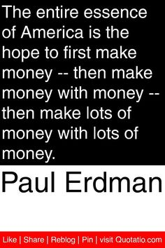 Paul Erdman - The entire essence of America is the hope to first make money -- then make money with money -- then make lots of money with lots of money. #quotations #quotes