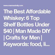The Best Affordable Whiskey: 6 Top Shelf Bottles Under $40 | Man Made DIY | Crafts for Men | Keywords: food, liquor, bourbon, scotch