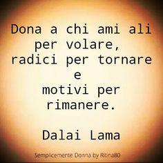 Dona a chi ami ali per volare, radici per tornare e motivi per rimanere.  Dalai Lama
