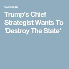 Trump's Chief Strategist Wants To 'Destroy The State'