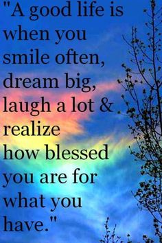 A good life is when you smile often, dream big, laugh a lot & realize how blessed you are for what you have.