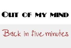 Out of mind.. back in five:) - Google search