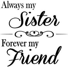 Always my sister,  forever my friend