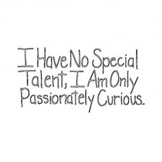 i have no special talent, i am only passionately curious
