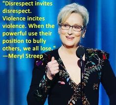 """""""Disrespect invites disrespect. Violence incites violence. When the powerful use their position to bully others we all lose."""" Meryl Streep #quotes #leadership #bullying #antibullying #business #politics #quote #inspiration #motivation #hustle #instagood #photo #goldenglobes #speech #arts #media #fun #trust #truth"""