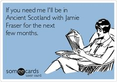 If you need me I'll be in Ancient Scotland with Jamie Fraser for the next few months. | Encouragement Ecard