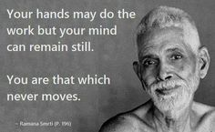 Still mind. You are not the body performing its actions. Reiki, Consciousness Quotes, Advaita Vedanta, Ramana Maharshi, Motivational Quotes, Inspirational Quotes, Self Realization, Spiritual Wisdom, Spiritual Path