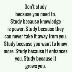 Study because it grows you.