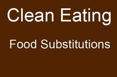 Clean Eating Food Substitutions