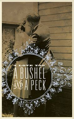 I love you a bushel and a peck and a hug around the neck!! My nanny always told me that!! Miss her!!!