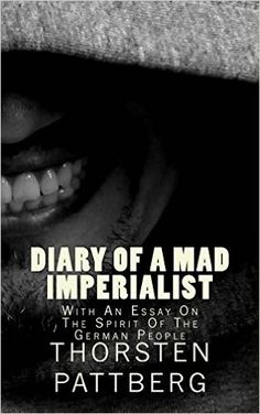 Diary of a Mad Imperialist - With an Essay on the Spirit of the German People: Dr. Thorsten Pattberg: 9780984209149: Amazon.com: Books