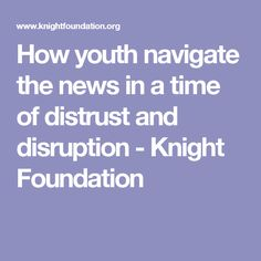How youth navigate the news in a time of distrust and disruption - Knight Foundation