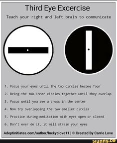 Third Eye Excercise Teach your right and left brain to communicate Focus your eyes untl]. the two clrcles become four Z. Bring the two mner circles together until they overlap Focus untll you see a cross Jn the center Now try overlapping the two s 3 Chakra, Chakra Healing, Third Eye Chakra, Spiritual Health, Spiritual Practices, Massage Corps, Usui Reiki, Aura Reading, Pseudo Science