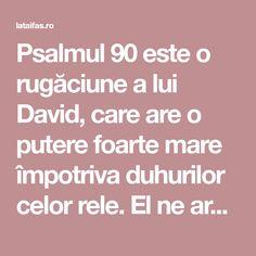 Psalmul 90 este o rugăciune a lui David, care are o putere foarte mare împotriva duhurilor celor rele. El ne arată câtcât de mare este apărarea lui Dumnezeu față de cei care nădăjduiesc în ajutorul Lui. Pray, Spirituality, Bible, Handy Tips, Spiritual