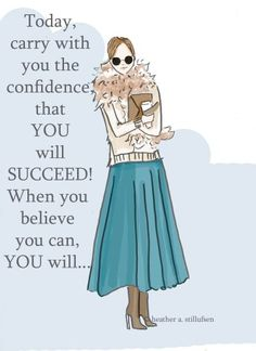 Today, carry with you the confidence that you will succeed! When you believe you can, you will...