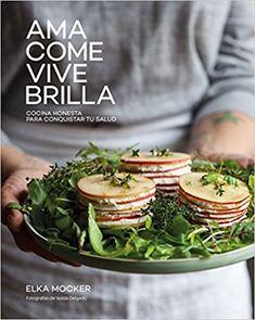 Ama, come, vive, brilla. Cocina honesta para conquistar tu salud Gastronomía: Amazon.es: Elka Mocker: Libros