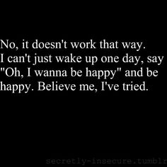 """No, it doesn't work that way. I can't just wake up one day, say """"Oh, I wanna be happy"""" and be happy. Believe me, I've tried."""