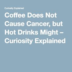 Coffee Does Not Cause Cancer, but Hot Drinks Might – Curiosity Explained