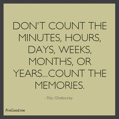 Don't Count The Minutes, Hours,Days, Weeks, Months, Or Years…Count The Memories. –  Ritu Ghatourey