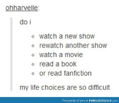 My daily struggle, cept the fanfiction part because I actively avoid those!<----- WHY WOULD YOU SAY THAT?!