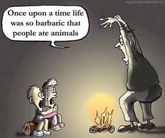 Once upon a lifetime was so barbaric that people ate animals