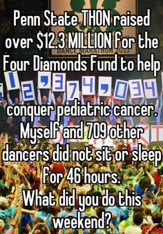 Penn State THON raised over 12.3 MILLION for the Four Diamonds Fund to help     conquer pediatric cancer.  Myself and 709 other dancers did not sit or sleep for 46 hours.  What did you do this weekend?