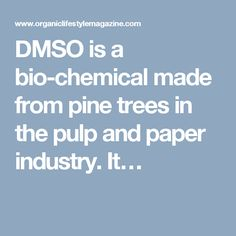 DMSO is a bio-chemical made from pine trees in the pulp and paper industry. It…