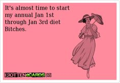 It's almost time to start my annual Jan 1st  through Jan 3rd diet Bitches.