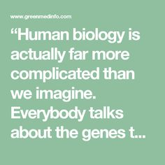 """""""Human biology is actually far more complicated than we imagine. Everybody talks about the genes that they received from their mother and father, for this trait or the other. But in reality, those genes have very little impact on life outcomes. Our biology is way too complicated for that and deals with hundreds of thousands of independent factors. Genes are absolutely not our fate. They can give us useful information about the increased risk of a disease, but in most cases they will not…"""
