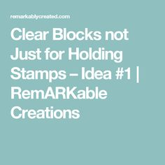 Clear Blocks not Just for Holding Stamps – Idea #1  | RemARKable Creations