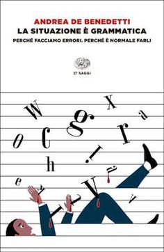 Andrea De Benedetti, La situazione è grammatica. Perché facciamo errori. Perché è normale farli, ET Saggi - DISPONIBILE ANCHE IN EBOOK
